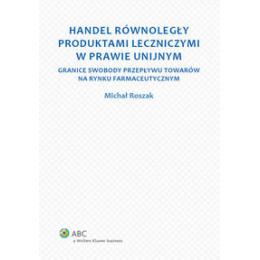 Handel równoległy produktami leczniczymi w prawie unijnym Granice swobody przepływu towarów na rynku farmaceutycznym