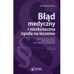 Błąd medyczny i nieskuteczna zgoda na leczenie Odpowiedzialność indywidualna i w spółce partnerskiej Wzory pism