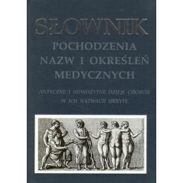 Słownik pochodzenia nazw i określeń medycznych Antyczne i nowożytne dzieje chorób w ich nazwach ukryte