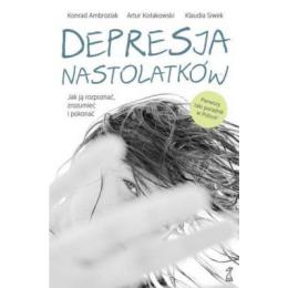 Depresja nastolatków Jak ją rozpoznać, zrozumieć i pokonać