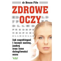 Zdrowe oczy Jak zapobiegać i leczyć zaćmę, jaskrę oraz inne dolegliwości oczu