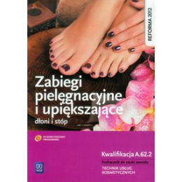 Zabiegi pielęgnacyjne i upiększające dłoni i stóp Podręcznik do nauki zawodu